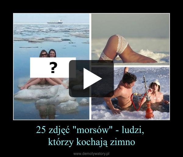 """25 zdjęć """"morsów"""" - ludzi, którzy kochają zimno –"""