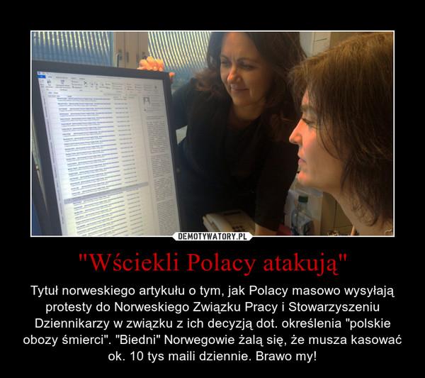 """""""Wściekli Polacy atakują"""" – Tytuł norweskiego artykułu o tym, jak Polacy masowo wysyłają protesty do Norweskiego Związku Pracy i Stowarzyszeniu Dziennikarzy w związku z ich decyzją dot. określenia """"polskie obozy śmierci"""". """"Biedni"""" Norwegowie żalą się, że musza kasować ok. 10 tys maili dziennie. Brawo my!"""