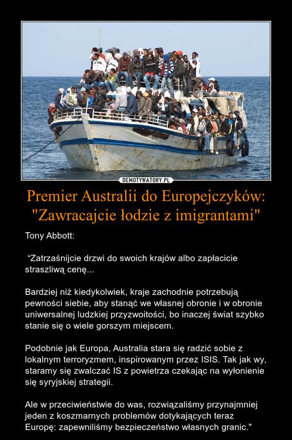 """Premier Australii do Europejczyków: """"Zawracajcie łodzie z imigrantami"""" – Tony Abbott:  """"Zatrzaśnijcie drzwi do swoich krajów albo zapłacicie straszliwą cenę...Bardziej niż kiedykolwiek, kraje zachodnie potrzebują pewności siebie, aby stanąć we własnej obronie i w obronie uniwersalnej ludzkiej przyzwoitości, bo inaczej świat szybko stanie się o wiele gorszym miejscem.Podobnie jak Europa, Australia stara się radzić sobie z lokalnym terroryzmem, inspirowanym przez ISIS. Tak jak wy, staramy się zwalczać IS z powietrza czekając na wyłonienie się syryjskiej strategii.Ale w przeciwieństwie do was, rozwiązaliśmy przynajmniej jeden z koszmarnych problemów dotykających teraz Europę: zapewniliśmy bezpieczeństwo własnych granic."""""""