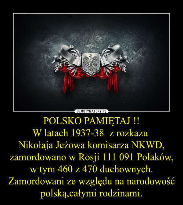POLSKO PAMIĘTAJ !!W latach 1937-38  z rozkazu Nikołaja Jeżowa komisarza NKWD, zamordowano w Rosji 111 091 Polaków, w tym 460 z 470 duchownych. Zamordowani ze względu na narodowość polską,całymi rodzinami. –