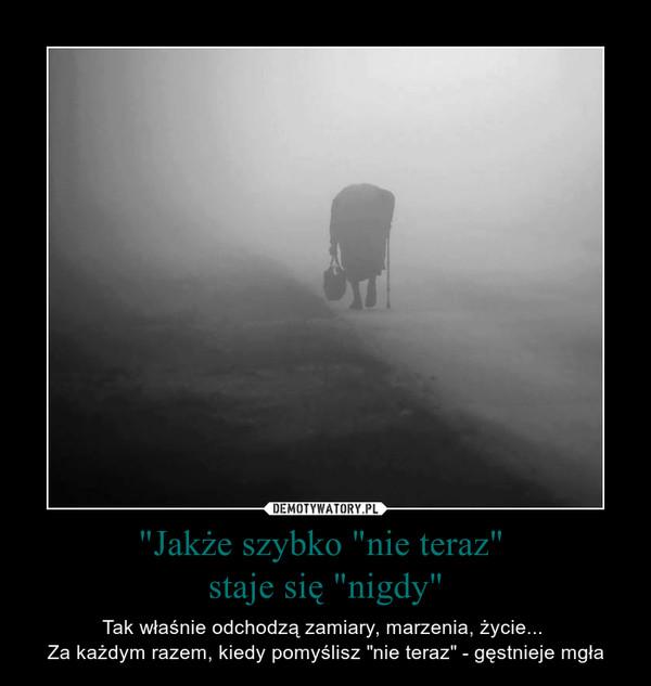 """""""Jakże szybko """"nie teraz"""" staje się """"nigdy"""" – Tak właśnie odchodzą zamiary, marzenia, życie... Za każdym razem, kiedy pomyślisz """"nie teraz"""" - gęstnieje mgła"""