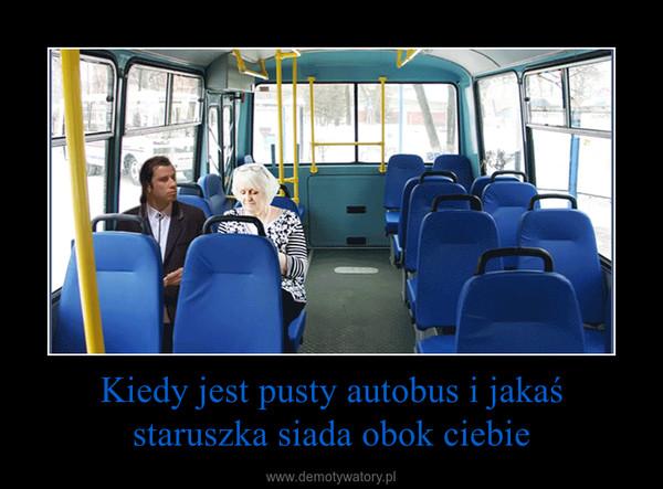 Kiedy jest pusty autobus i jakaś staruszka siada obok ciebie –
