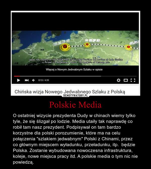 """Polskie Media – O ostatniej wizycie prezydenta Dudy w chinach wiemy tylko tyle, że się ślizgał po lodzie. Media utaiły tak naprawdę co robił tam nasz prezydent. Podpisywał on tam bardzo korzystne dla polski porozumienie, które ma na celu połączenia """"szlakiem jedwabnym"""" Polski z Chinami, przez co głównym miejscem wyładunku, przeładunku, itp.  będzie Polska. Zostanie wybudowana nowoczesna infrastruktura, koleje, nowe miejsca pracy itd. A polskie media o tym nic nie powiedzą."""