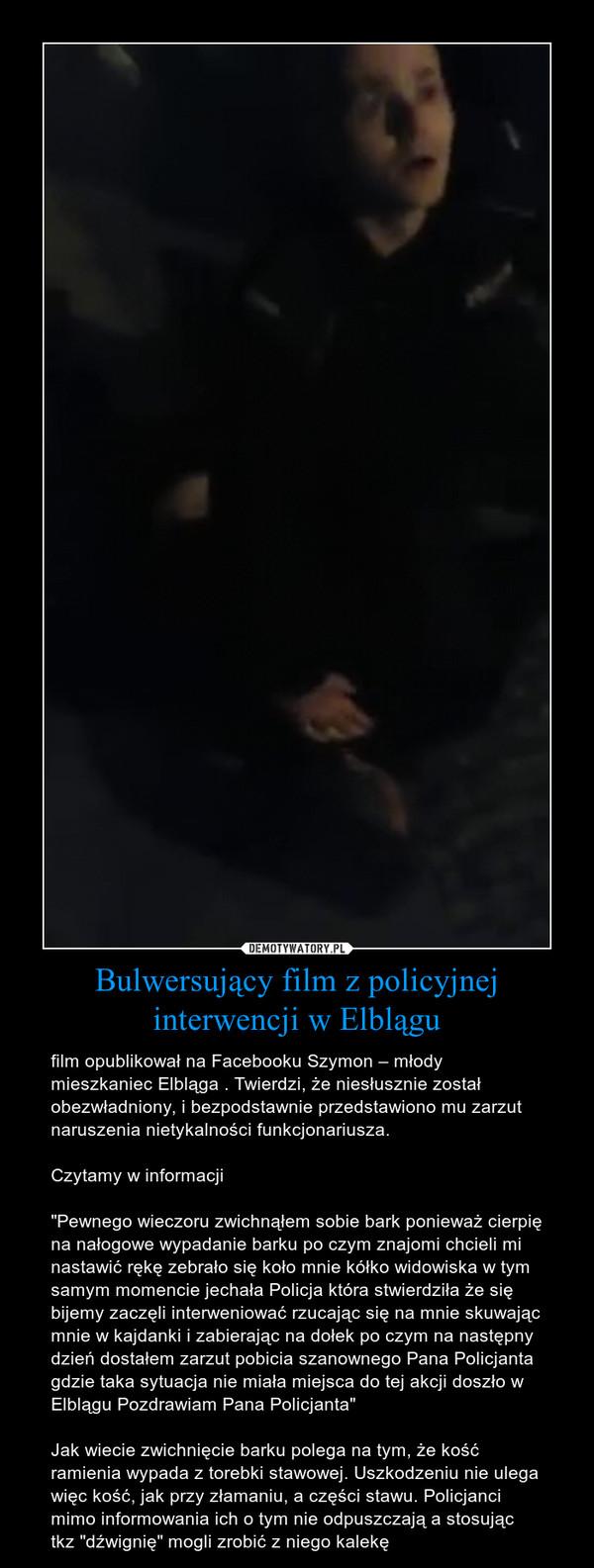 """Bulwersujący film z policyjnej interwencji w Elblągu – film opublikował na Facebooku Szymon – młody mieszkaniec Elbląga . Twierdzi, że niesłusznie został obezwładniony, i bezpodstawnie przedstawiono mu zarzut naruszenia nietykalności funkcjonariusza.Czytamy w informacji""""Pewnego wieczoru zwichnąłem sobie bark ponieważ cierpię na nałogowe wypadanie barku po czym znajomi chcieli mi nastawić rękę zebrało się koło mnie kółko widowiska w tym samym momencie jechała Policja która stwierdziła że się bijemy zaczęli interweniować rzucając się na mnie skuwając mnie w kajdanki i zabierając na dołek po czym na następny dzień dostałem zarzut pobicia szanownego Pana Policjanta gdzie taka sytuacja nie miała miejsca do tej akcji doszło w Elblągu Pozdrawiam Pana Policjanta""""Jak wiecie zwichnięcie barku polega na tym, że kość ramienia wypada z torebki stawowej. Uszkodzeniu nie ulega więc kość, jak przy złamaniu, a części stawu. Policjanci mimo informowania ich o tym nie odpuszczają a stosując tkz """"dźwignię"""" mogli zrobić z niego kalekę"""