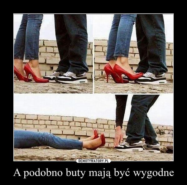A podobno buty mają być wygodne –