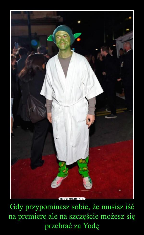 Gdy przypominasz sobie, że musisz iść na premierę ale na szczęście możesz się przebrać za Yodę –
