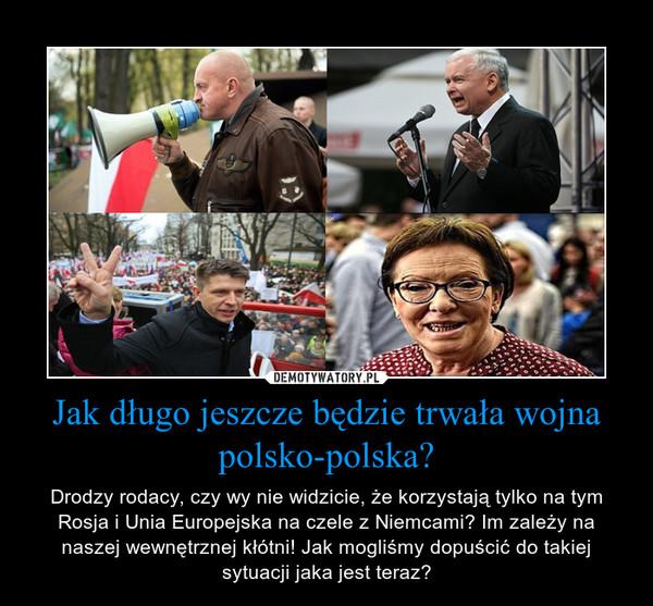Jak długo jeszcze będzie trwała wojna polsko-polska? – Drodzy rodacy, czy wy nie widzicie, że korzystają tylko na tym Rosja i Unia Europejska na czele z Niemcami? Im zależy na naszej wewnętrznej kłótni! Jak mogliśmy dopuścić do takiej sytuacji jaka jest teraz?