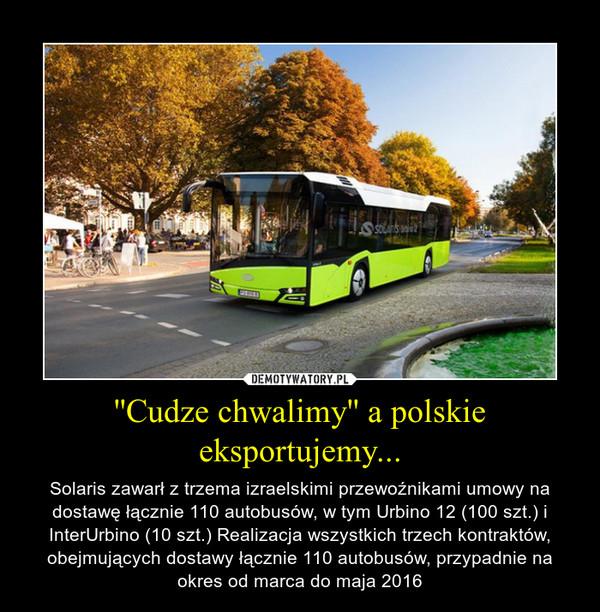 ''Cudze chwalimy'' a polskie eksportujemy... – Solaris zawarł z trzema izraelskimi przewoźnikami umowy na dostawę łącznie 110 autobusów, w tym Urbino 12 (100 szt.) i InterUrbino (10 szt.) Realizacja wszystkich trzech kontraktów, obejmujących dostawy łącznie 110 autobusów, przypadnie na okres od marca do maja 2016