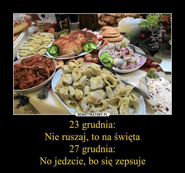 23 grudnia:Nie ruszaj, to na święta27 grudnia:No jedzcie, bo się zepsuje –
