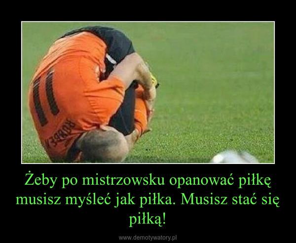 Żeby po mistrzowsku opanować piłkę musisz myśleć jak piłka. Musisz stać się piłką! –