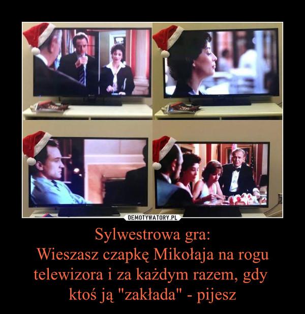 """Sylwestrowa gra:Wieszasz czapkę Mikołaja na rogu telewizora i za każdym razem, gdy ktoś ją """"zakłada"""" - pijesz –"""