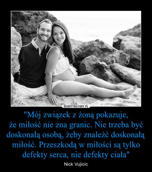 """""""Mój związek z żoną pokazuje,że miłość nie zna granic. Nie trzeba być doskonałą osobą, żeby znaleźć doskonałą miłość. Przeszkodą w miłości są tylko defekty serca, nie defekty ciała"""" – Nick Vujicic"""
