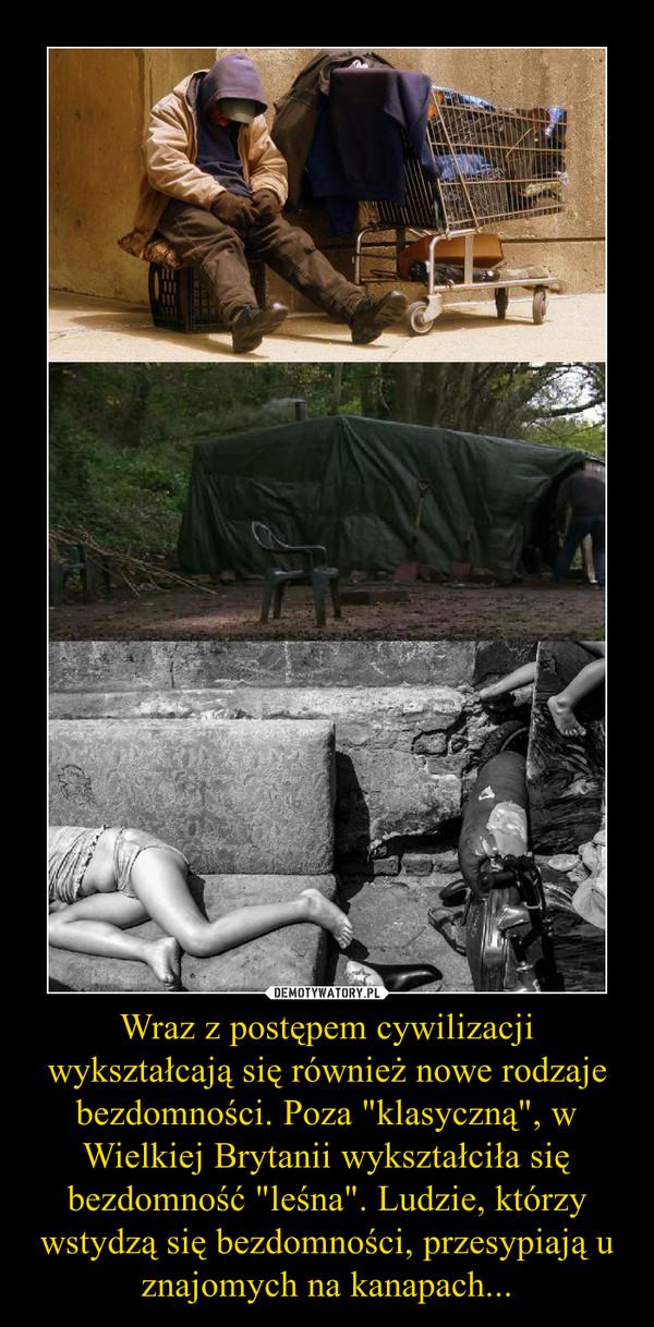"""Wraz z postępem cywilizacji wykształcają się również nowe rodzaje bezdomności. Poza """"klasyczną"""", w Wielkiej Brytanii wykształciła się bezdomność """"leśna"""". Ludzie, którzy wstydzą się bezdomności, przesypiają u znajomych na kanapach... –"""
