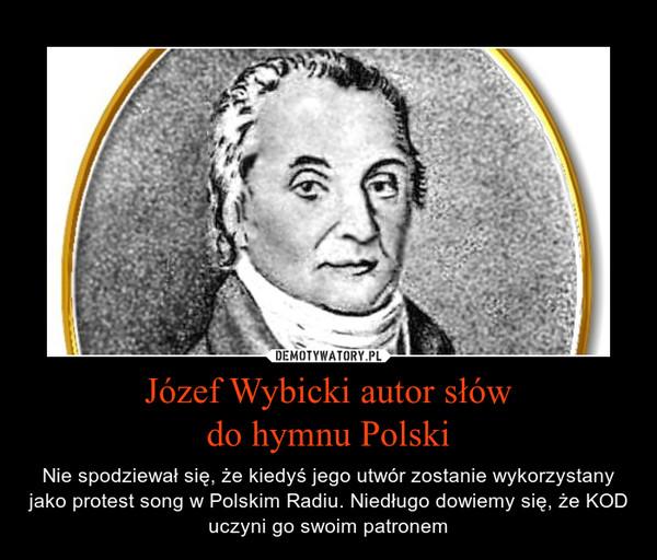 Józef Wybicki autor słówdo hymnu Polski – Nie spodziewał się, że kiedyś jego utwór zostanie wykorzystany jako protest song w Polskim Radiu. Niedługo dowiemy się, że KOD uczyni go swoim patronem