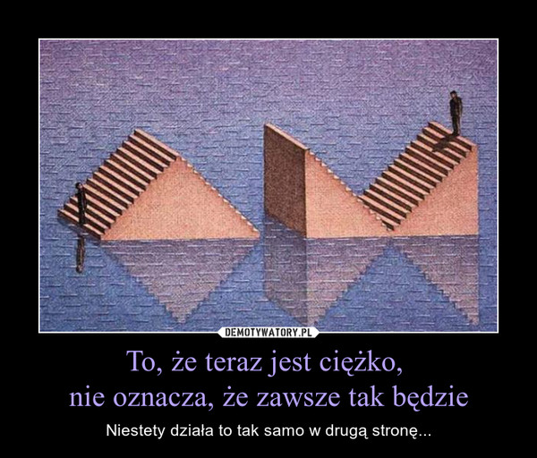 To, że teraz jest ciężko, nie oznacza, że zawsze tak będzie – Niestety działa to tak samo w drugą stronę...