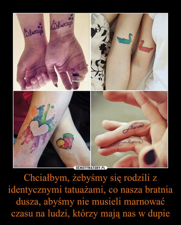 Chciałbym, żebyśmy się rodzili z identycznymi tatuażami, co nasza bratnia dusza, abyśmy nie musieli marnować czasu na ludzi, którzy mają nas w dupie –