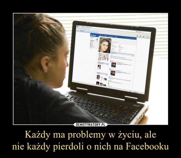 Każdy ma problemy w życiu, alenie każdy pierdoli o nich na Facebooku –