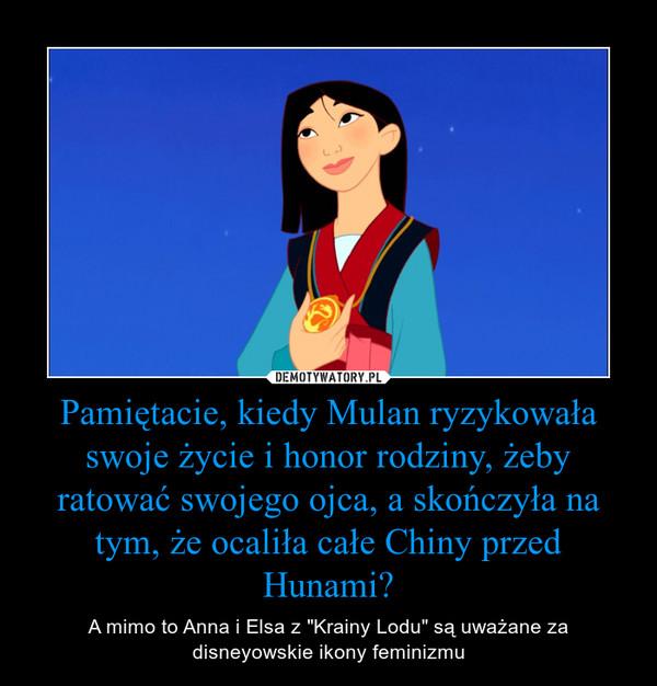 """Pamiętacie, kiedy Mulan ryzykowała swoje życie i honor rodziny, żeby ratować swojego ojca, a skończyła na tym, że ocaliła całe Chiny przed Hunami? – A mimo to Anna i Elsa z """"Krainy Lodu"""" są uważane za disneyowskie ikony feminizmu"""