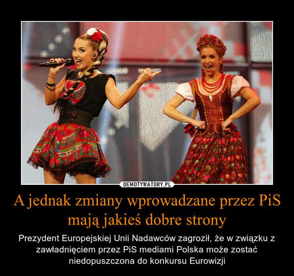 A jednak zmiany wprowadzane przez PiS mają jakieś dobre strony – Prezydent Europejskiej Unii Nadawców zagroził, że w związku z zawładnięciem przez PiS mediami Polska może zostać niedopuszczona do konkursu Eurowizji