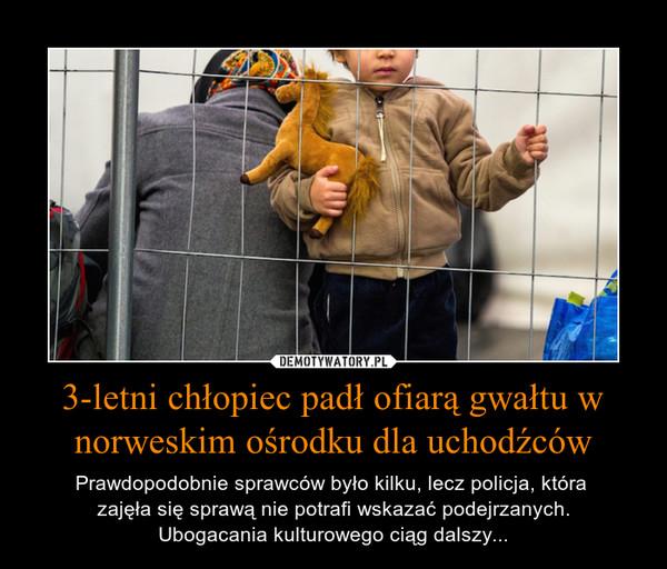 3-letni chłopiec padł ofiarą gwałtu w norweskim ośrodku dla uchodźców – Prawdopodobnie sprawców było kilku, lecz policja, która zajęła się sprawą nie potrafi wskazać podejrzanych.Ubogacania kulturowego ciąg dalszy...