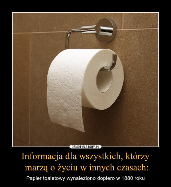 Informacja dla wszystkich, którzy marzą o życiu w innych czasach: – Papier toaletowy wynaleziono dopiero w 1880 roku