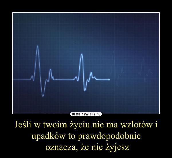 Jeśli w twoim życiu nie ma wzlotów i upadków to prawdopodobnie oznacza, że nie żyjesz –
