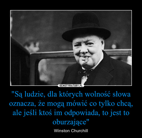 """""""Są ludzie, dla których wolność słowa oznacza, że mogą mówić co tylko chcą, ale jeśli ktoś im odpowiada, to jest to oburzające"""" – Winston Churchill"""