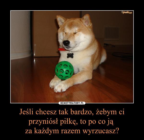Jeśli chcesz tak bardzo, żebym ci przyniósł piłkę, to po co ją za każdym razem wyrzucasz? –