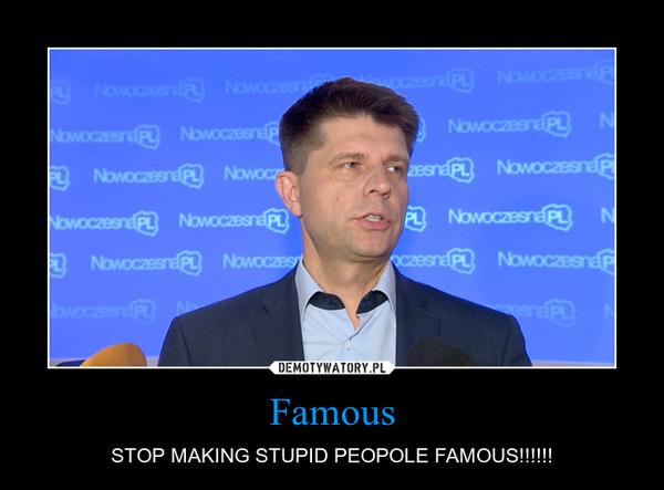 Famous – STOP MAKING STUPID PEOPOLE FAMOUS!!!!!!