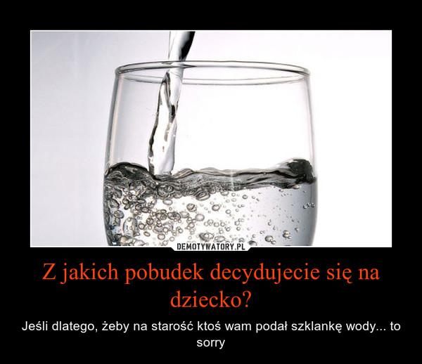 Z jakich pobudek decydujecie się na dziecko? – Jeśli dlatego, żeby na starość ktoś wam podał szklankę wody... to sorry