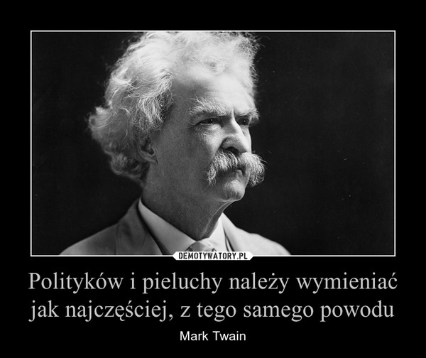 Polityków i pieluchy należy wymieniać jak najczęściej, z tego samego powodu – Mark Twain