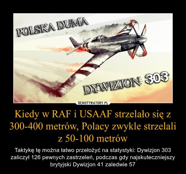 Kiedy w RAF i USAAF strzelało się z 300-400 metrów, Polacy zwykle strzelali z 50-100 metrów – Taktykę tę można łatwo przełożyć na statystyki: Dywizjon 303 zaliczył 126 pewnych zastrzeleń, podczas gdy najskuteczniejszy brytyjski Dywizjon 41 zaledwie 57