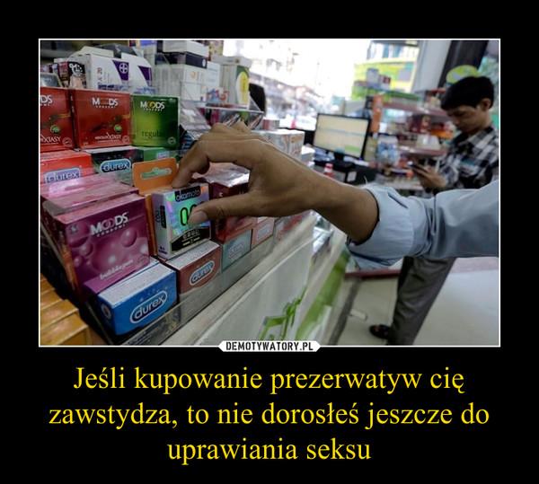 Jeśli kupowanie prezerwatyw cię zawstydza, to nie dorosłeś jeszcze do uprawiania seksu –