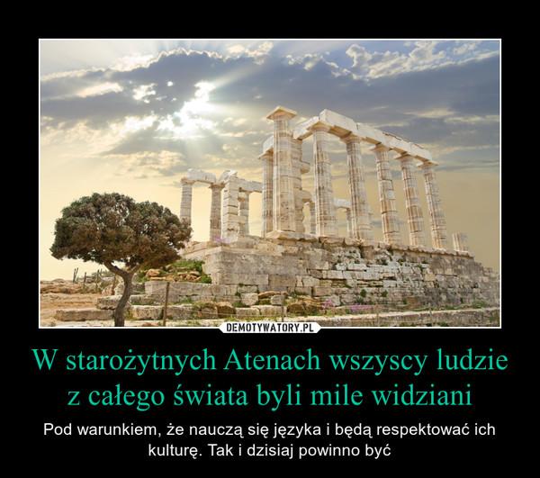 W starożytnych Atenach wszyscy ludzie z całego świata byli mile widziani – Pod warunkiem, że nauczą się języka i będą respektować ich kulturę. Tak i dzisiaj powinno być