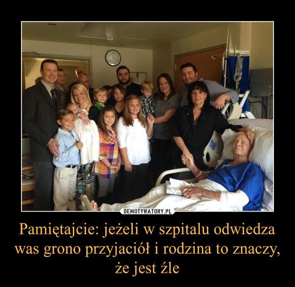 Pamiętajcie: jeżeli w szpitalu odwiedza was grono przyjaciół i rodzina to znaczy, że jest źle –