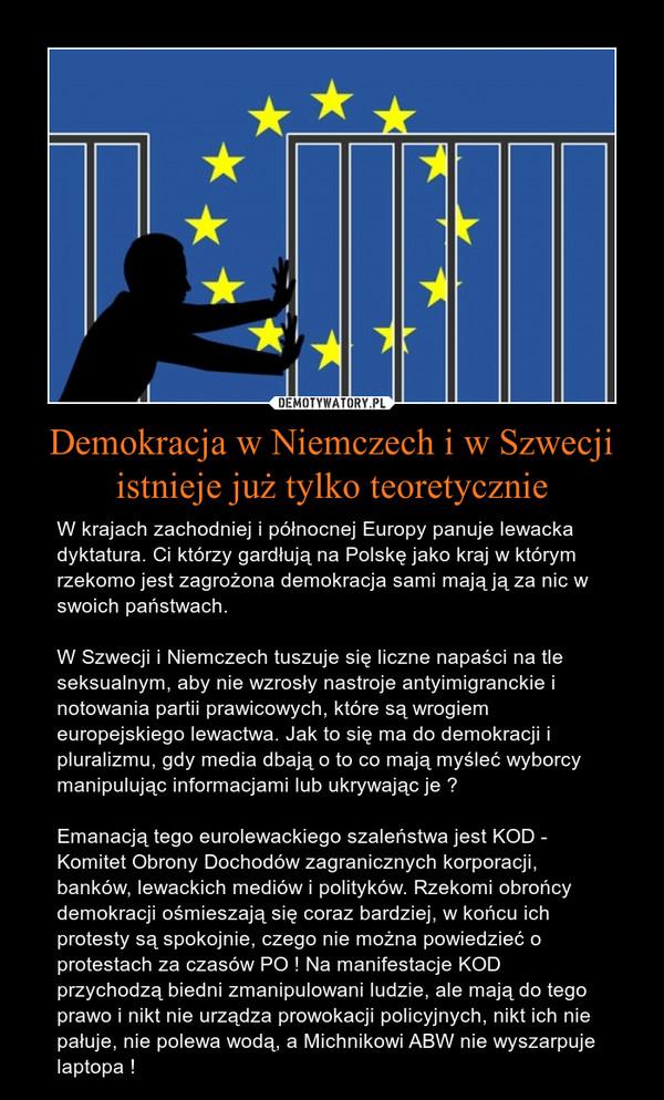 Demokracja w Niemczech i w Szwecji istnieje już tylko teoretycznie – W krajach zachodniej i północnej Europy panuje lewacka dyktatura. Ci którzy gardłują na Polskę jako kraj w którym rzekomo jest zagrożona demokracja sami mają ją za nic w swoich państwach.W Szwecji i Niemczech tuszuje się liczne napaści na tle seksualnym, aby nie wzrosły nastroje antyimigranckie i  notowania partii prawicowych, które są wrogiem europejskiego lewactwa. Jak to się ma do demokracji i pluralizmu, gdy media dbają o to co mają myśleć wyborcy manipulując informacjami lub ukrywając je ?Emanacją tego eurolewackiego szaleństwa jest KOD - Komitet Obrony Dochodów zagranicznych korporacji, banków, lewackich mediów i polityków. Rzekomi obrońcy demokracji ośmieszają się coraz bardziej, w końcu ich protesty są spokojnie, czego nie można powiedzieć o protestach za czasów PO ! Na manifestacje KOD przychodzą biedni zmanipulowani ludzie, ale mają do tego prawo i nikt nie urządza prowokacji policyjnych, nikt ich nie pałuje, nie polewa wodą, a Michnikowi ABW nie wyszarpuje laptopa !