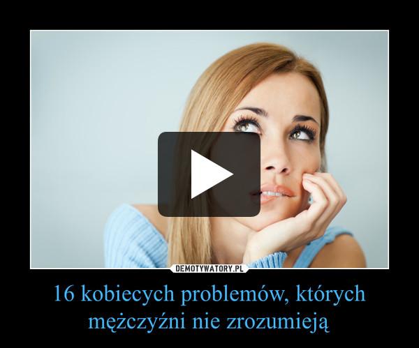 16 kobiecych problemów, których mężczyźni nie zrozumieją –