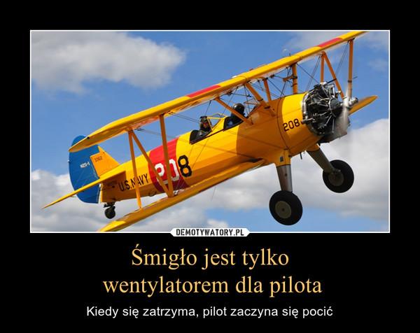 Śmigło jest tylko wentylatorem dla pilota – Kiedy się zatrzyma, pilot zaczyna się pocić