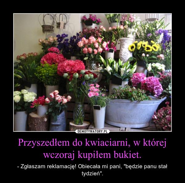 """Przyszedłem do kwiaciarni, w której wczoraj kupiłem bukiet. – - Zgłaszam reklamację! Obiecała mi pani, """"będzie panu stał tydzień""""."""