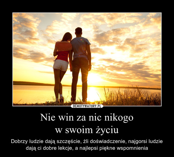 Nie win za nic nikogow swoim życiu – Dobrzy ludzie dają szczęście, źli doświadczenie, najgorsi ludzie dają ci dobre lekcje, a najlepsi piękne wspomnienia