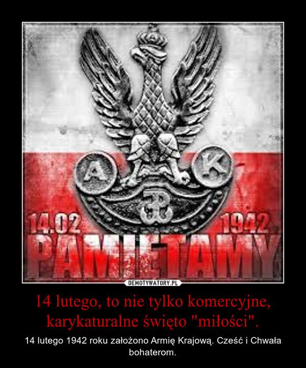 """14 lutego, to nie tylko komercyjne, karykaturalne święto """"miłości"""". – 14 lutego 1942 roku założono Armię Krajową. Cześć i Chwała bohaterom."""