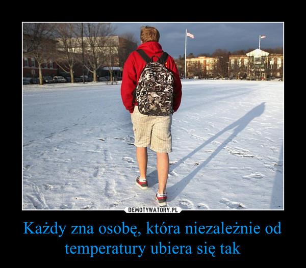 Każdy zna osobę, która niezależnie od temperatury ubiera się tak –