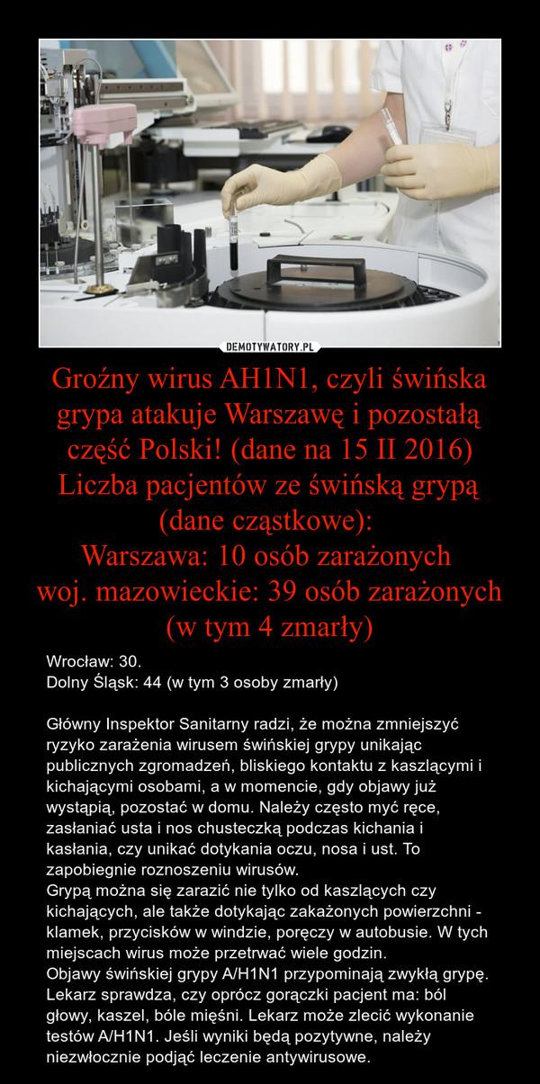Groźny wirus AH1N1, czyli świńska grypa atakuje Warszawę i pozostałą część Polski! (dane na 15 II 2016)Liczba pacjentów ze świńską grypą (dane cząstkowe): Warszawa: 10 osób zarażonych woj. mazowieckie: 39 osób zarażonych (w tym 4 zmarły) – Wrocław: 30. Dolny Śląsk: 44 (w tym 3 osoby zmarły)Główny Inspektor Sanitarny radzi, że można zmniejszyć ryzyko zarażenia wirusem świńskiej grypy unikając publicznych zgromadzeń, bliskiego kontaktu z kaszlącymi i kichającymi osobami, a w momencie, gdy objawy już wystąpią, pozostać w domu. Należy często myć ręce, zasłaniać usta i nos chusteczką podczas kichania i kasłania, czy unikać dotykania oczu, nosa i ust. To zapobiegnie roznoszeniu wirusów.Grypą można się zarazić nie tylko od kaszlących czy kichających, ale także dotykając zakażonych powierzchni - klamek, przycisków w windzie, poręczy w autobusie. W tych miejscach wirus może przetrwać wiele godzin.Objawy świńskiej grypy A/H1N1 przypominają zwykłą grypę. Lekarz sprawdza, czy oprócz gorączki pacjent ma: ból głowy, kaszel, bóle mięśni. Lekarz może zlecić wykonanie testów A/H1N1. Jeśli wyniki będą pozytywne, należy niezwłocznie podjąć leczenie antywirusowe.