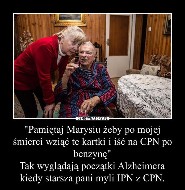 """""""Pamiętaj Marysiu żeby po mojej śmierci wziąć te kartki i iść na CPN po benzynę""""Tak wyglądają początki Alzheimera kiedy starsza pani myli IPN z CPN. –"""