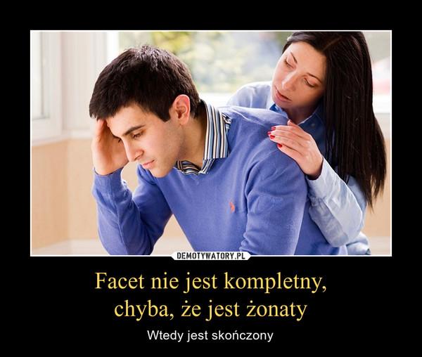 Facet nie jest kompletny,chyba, że jest żonaty – Wtedy jest skończony
