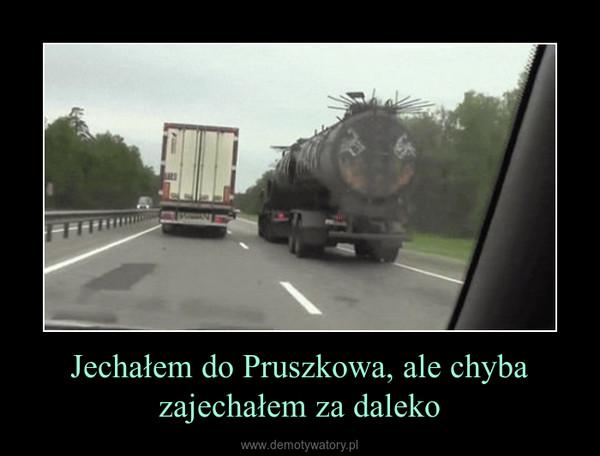 Jechałem do Pruszkowa, ale chyba zajechałem za daleko –