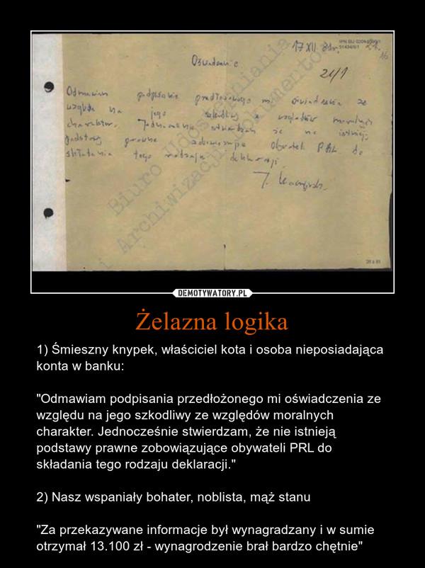 """Żelazna logika – 1) Śmieszny knypek, właściciel kota i osoba nieposiadająca konta w banku:""""Odmawiam podpisania przedłożonego mi oświadczenia ze względu na jego szkodliwy ze względów moralnych charakter. Jednocześnie stwierdzam, że nie istnieją podstawy prawne zobowiązujące obywateli PRL do składania tego rodzaju deklaracji.""""2) Nasz wspaniały bohater, noblista, mąż stanu""""Za przekazywane informacje był wynagradzany i w sumie otrzymał 13.100 zł - wynagrodzenie brał bardzo chętnie"""""""