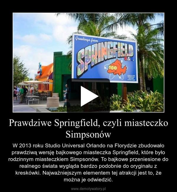 Prawdziwe Springfield, czyli miasteczko Simpsonów – W 2013 roku Studio Universal Orlando na Florydzie zbudowało prawdziwą wersję bajkowego miasteczka Springfield, które było rodzinnym miasteczkiem Simpsonów. To bajkowe przeniesione do realnego świata wygląda bardzo podobnie do oryginału z kreskówki. Najważniejszym elementem tej atrakcji jest to, że można je odwiedzić.