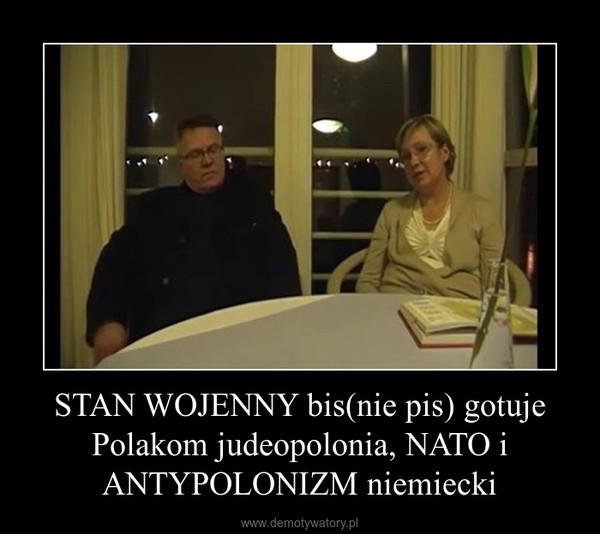 STAN WOJENNY bis(nie pis) gotuje Polakom judeopolonia, NATO i ANTYPOLONIZM niemiecki –