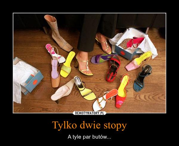 Tylko dwie stopy – A tyle par butów...